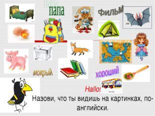 Hallo! Назови, что ты видишь на картинках, по-английски.