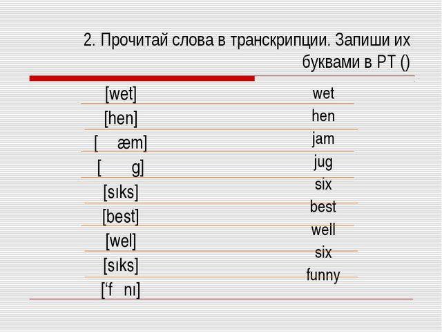 2. Прочитай слова в транскрипции. Запиши их буквами в РТ () [wet] [hen] [ʤæm]...