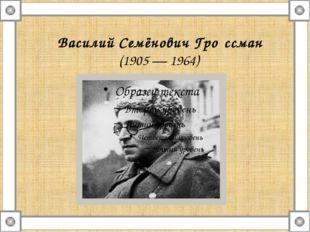 Василий Семёнович Гро́ссман (1905—1964)