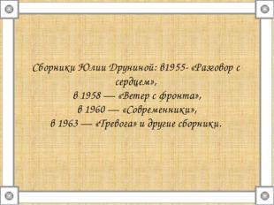 Сборники Юлии Друниной: в1955- «Разговор с сердцем», в 1958 — «Ветер с фронта