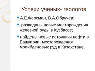 Успехи ученых- геологов А.Е.Ферсман, В.А.Обручев: разведаны новые месторожден