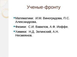Ученые-фронту Математики: И.М. Виноградова, П.С. Александрова. Физики: С.И. В