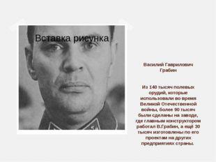 Василий Гаврилович Грабин Из 140 тысяч полевых орудий, которые использовали в