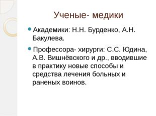 Ученые- медики Академики: Н.Н. Бурденко, А.Н. Бакулева. Профессора- хирурги: