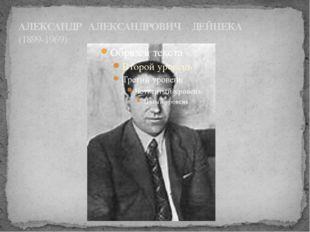АЛЕКСАНДР АЛЕКСАНДРОВИЧ ДЕЙНЕКА (1899-1969)