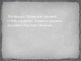 Награжден Ленинской премией (1964г.),орденом Ленина и орденом трудового Красн