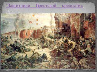 """""""Защитники Брестской крепости« 1951 г.;"""