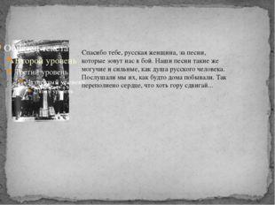 Спасибо тебе, русская женщина, за песни, которые зовут нас в бой. Наши песни