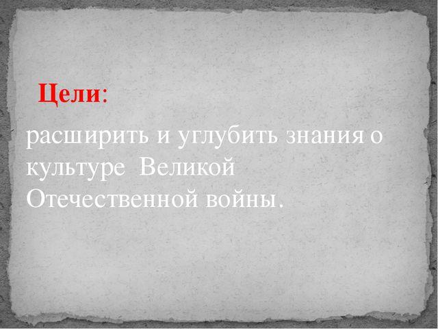 Цели: расширить и углубить знания о культуре Великой Отечественной войны.