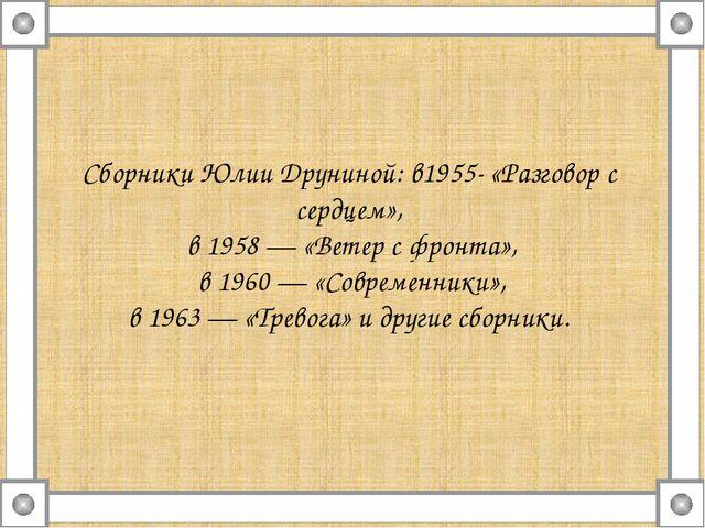 Сборники Юлии Друниной: в1955- «Разговор с сердцем», в 1958 — «Ветер с фронта...