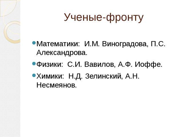 Ученые-фронту Математики: И.М. Виноградова, П.С. Александрова. Физики: С.И. В...