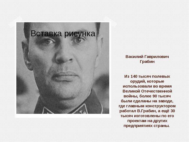 Василий Гаврилович Грабин Из 140 тысяч полевых орудий, которые использовали в...