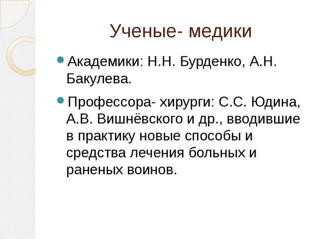 Ученые- медики Академики: Н.Н. Бурденко, А.Н. Бакулева. Профессора- хирурги:...