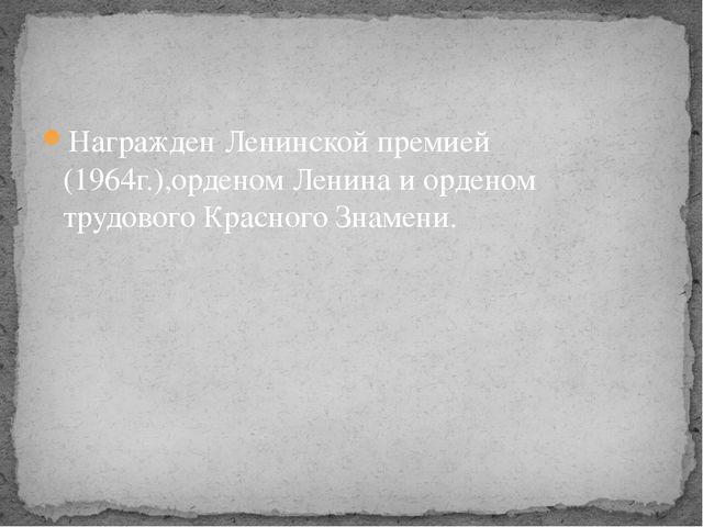 Награжден Ленинской премией (1964г.),орденом Ленина и орденом трудового Красн...