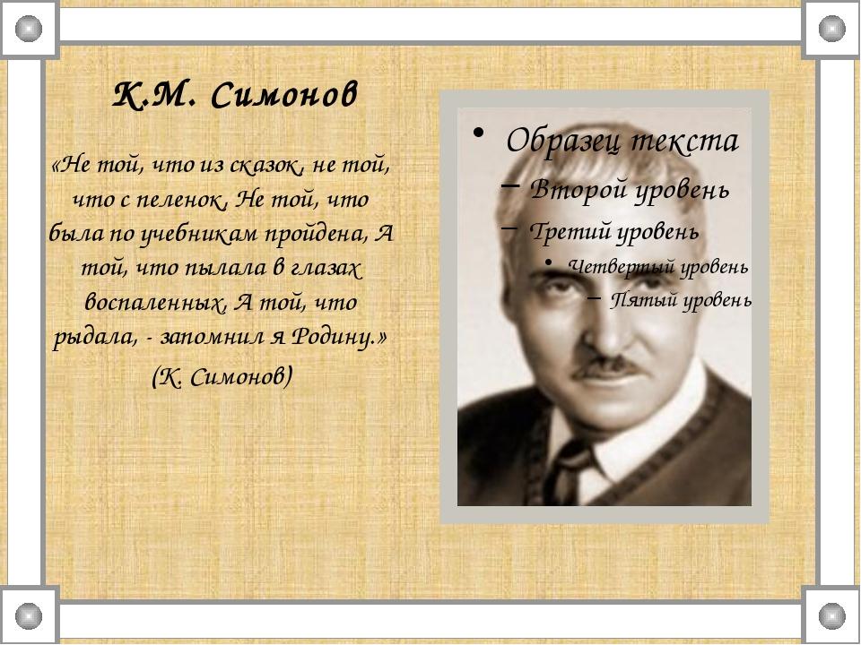 К.М. Симонов «Не той, что из сказок, не той, что с пеленок, Не той, что была...