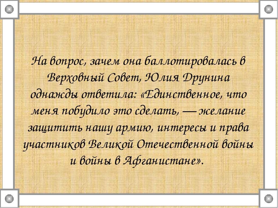 На вопрос, зачем она баллотировалась в Верховный Совет, Юлия Друнина однажды...