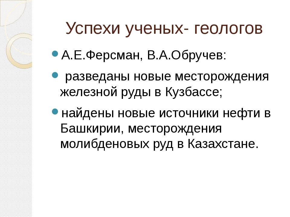 Успехи ученых- геологов А.Е.Ферсман, В.А.Обручев: разведаны новые месторожден...