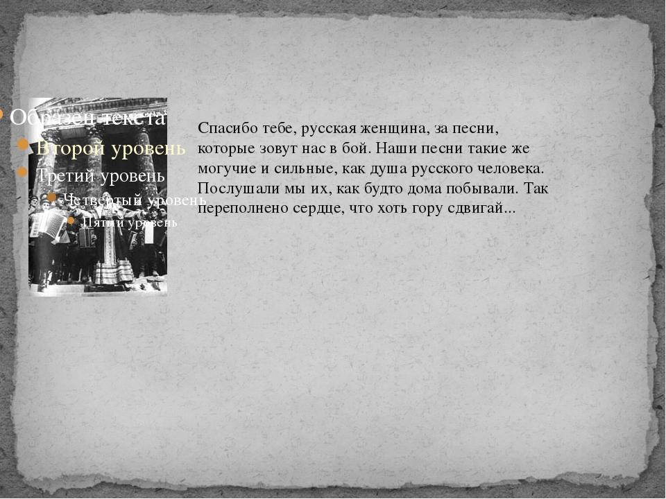 Спасибо тебе, русская женщина, за песни, которые зовут нас в бой. Наши песни...