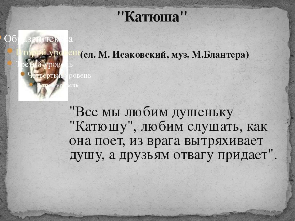 """""""Катюша"""" (сл. М. Исаковский, муз. М.Блантера) """"Все мы любим душеньку """"Катюшу..."""