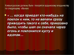 Князья русские должны были покорятся ордынскому владычеству по следующему обы