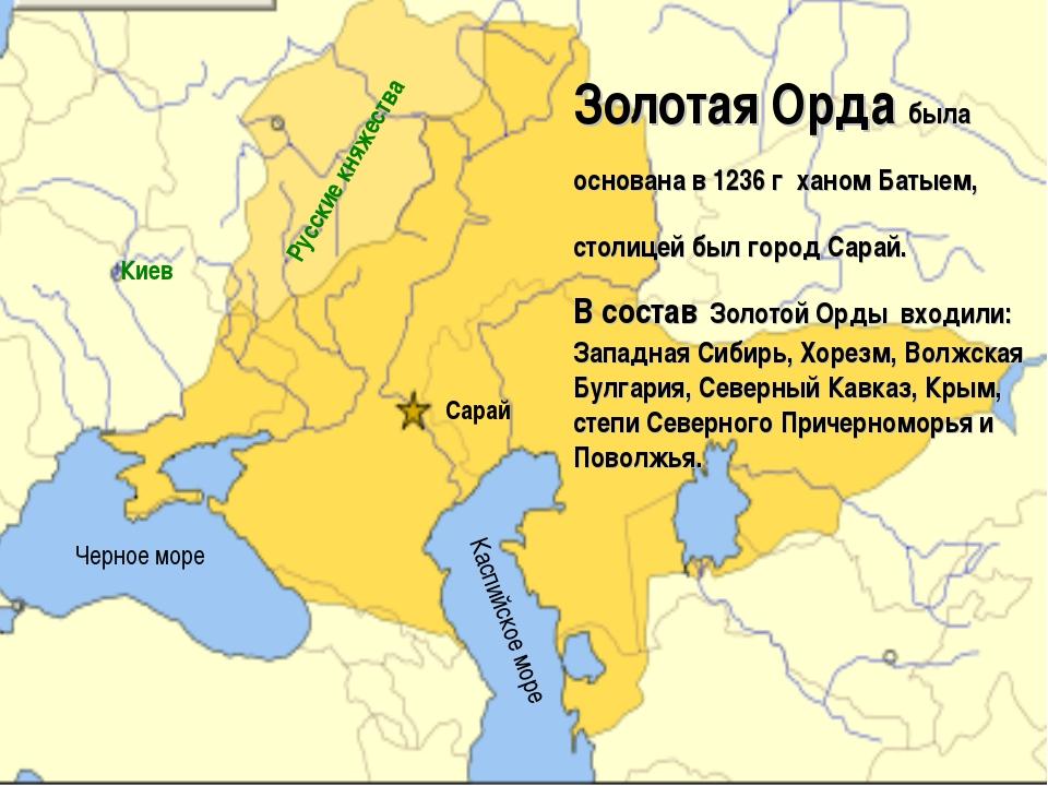 Золотая Орда была основана в 1236 г ханом Батыем, столицей был город Сарай. В...