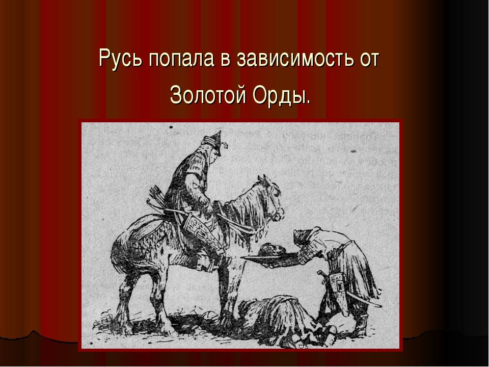Русь попала в зависимость от Золотой Орды.
