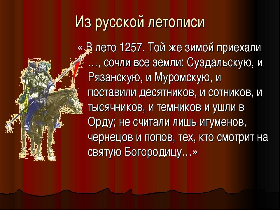 Из русской летописи « В лето 1257. Той же зимой приехали …, сочли все земли:...