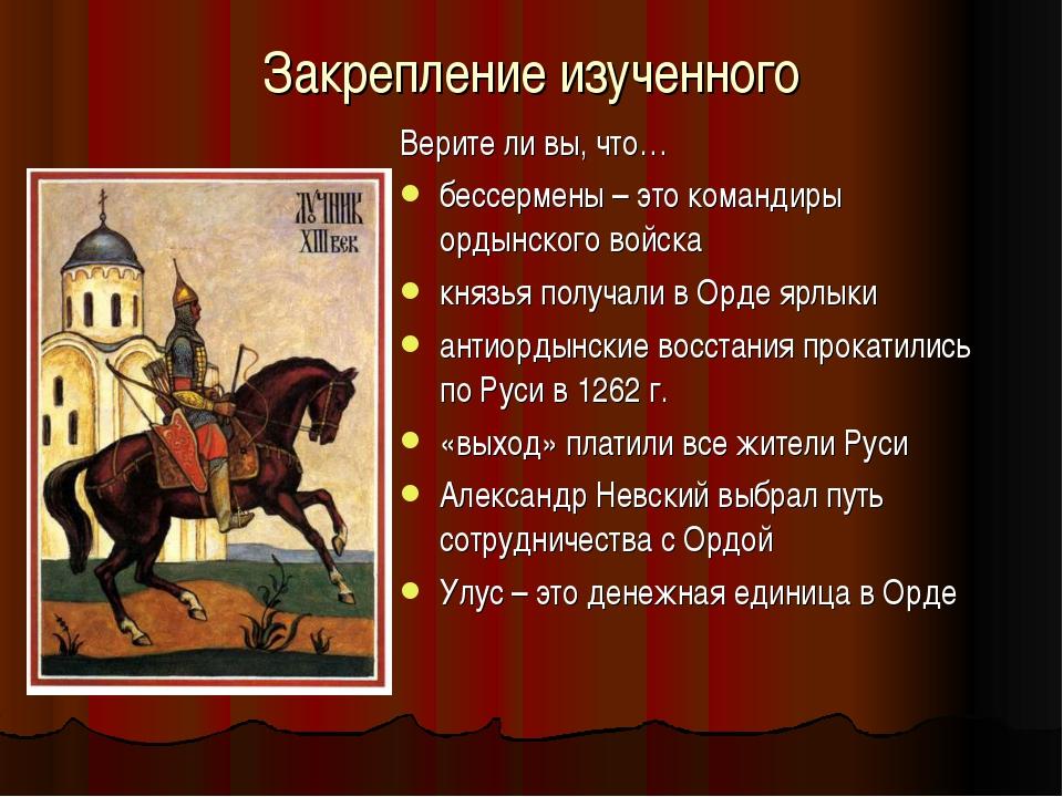 Закрепление изученного Верите ли вы, что… бессермены – это командиры ордынско...