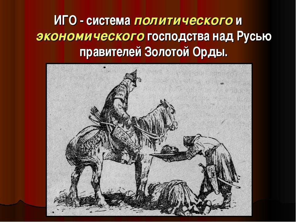 ИГО - система политического и экономического господства над Русью правителей...