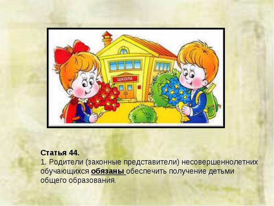 Статья 44. 1. Родители (законные представители) несовершеннолетних обучающихс...