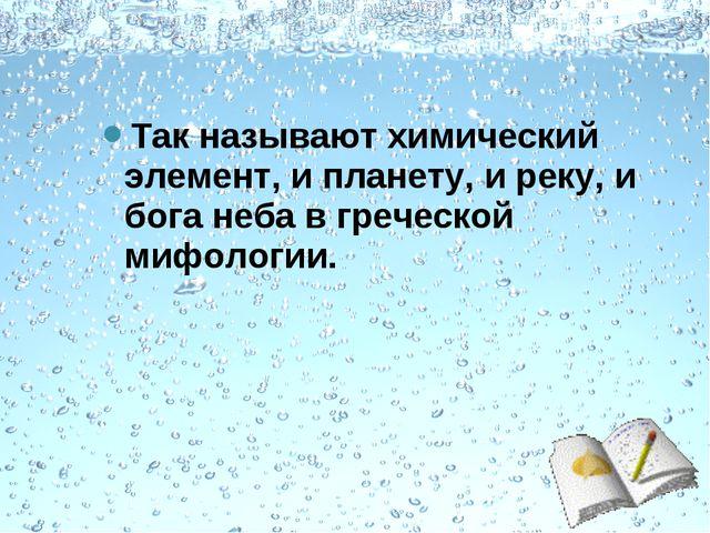 Так называют химический элемент, и планету, и реку, и бога неба в греческой м...
