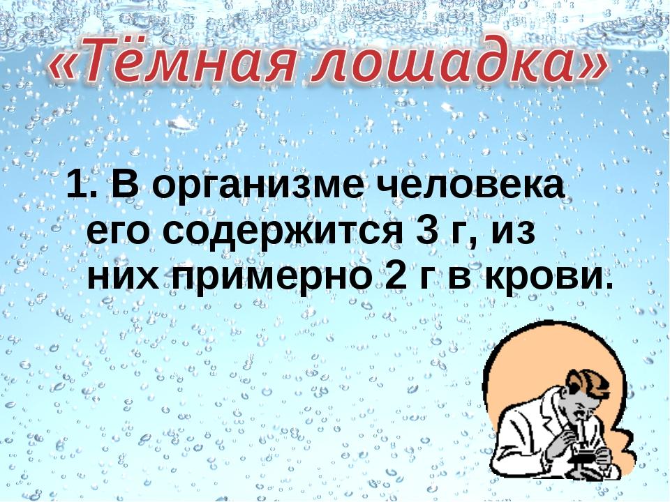 1. В организме человека его содержится 3 г, из них примерно 2 г в крови.