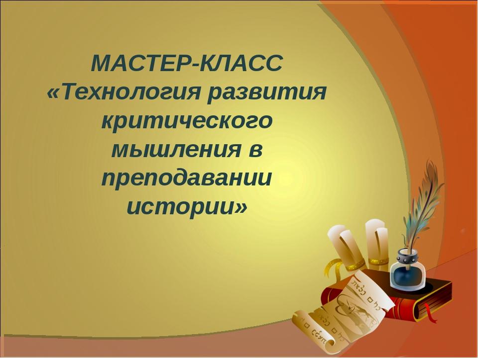 МАСТЕР-КЛАСС «Технология развития критического мышления в преподавании истории»