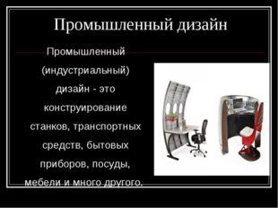 Промышленный дизайн Промышленный (индустриальный) дизайн - это конструировани