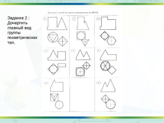 Задание 2 : Дочертить главный вид группы геометрических тел.