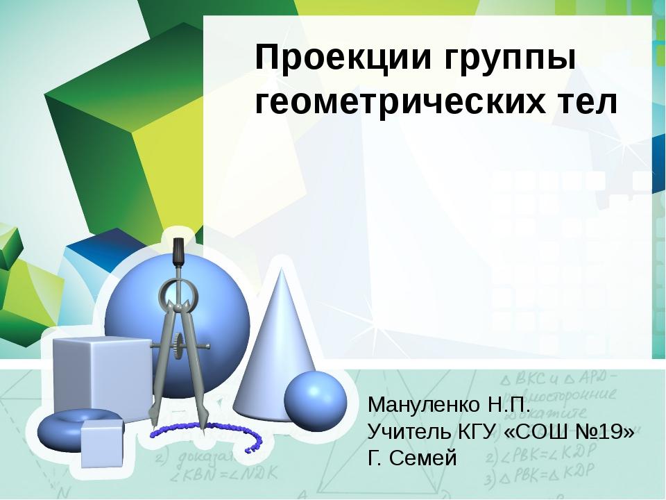 Проекции группы геометрических тел Мануленко Н.П. Учитель КГУ «СОШ №19» Г. Се...