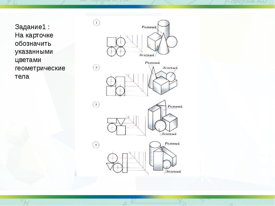Задание1 : На карточке обозначить указанными цветами геометрические тела