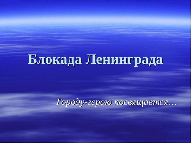 Блокада Ленинграда Городу-герою посвящается…
