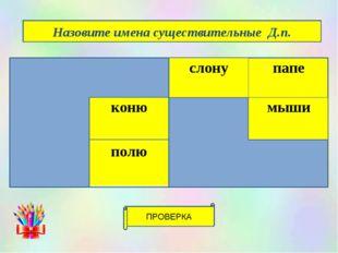 ПРОВЕРКА Назовите имена существительные Д.п. звезда степьслонупапе площадь