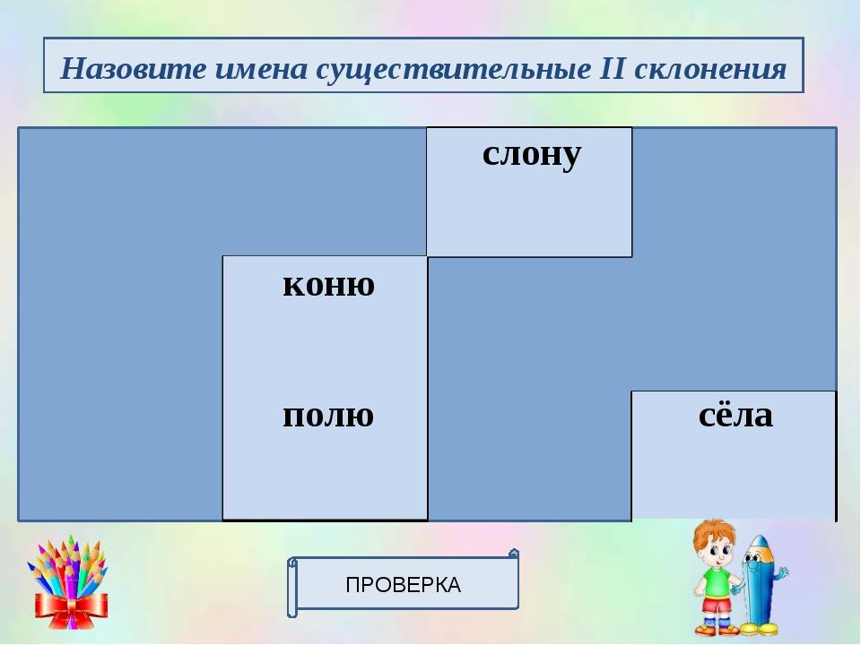 ПРОВЕРКА Назовите имена существительные II склонения звездастепьслонупапе...