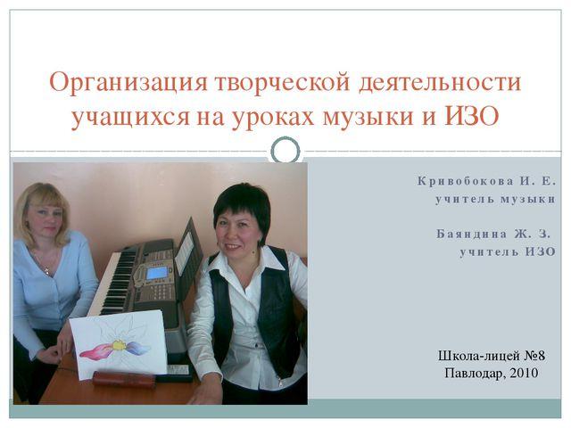 Кривобокова И. Е. учитель музыки Баяндина Ж. З. учитель ИЗО Организация твор...