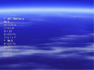 20 – жаттығу № 5 m= 0,25 кг l = 0,1 м N = 10 B =0,5 Тл Т / к I = ? № 3 В =0,5