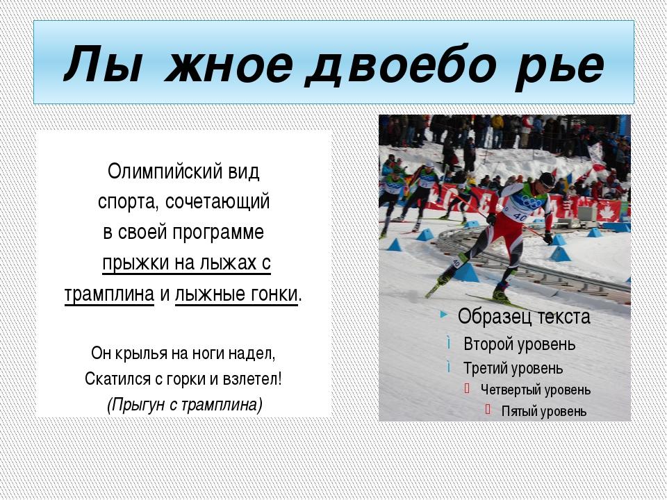 Лы́жное двоебо́рье Олимпийский вид спорта, сочетающий в своей программе прыж...