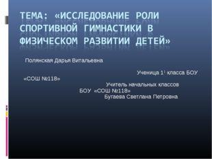 Полянская Дарья Витальевна Ученица 11 класса БОУ «СОШ №118» Учитель начальны