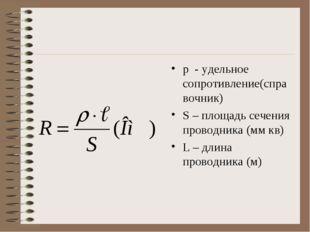 р - удельное сопротивление(справочник) S – площадь сечения проводника (мм кв)