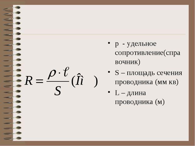 р - удельное сопротивление(справочник) S – площадь сечения проводника (мм кв)...