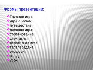 Формы презентации: Ролевая игра; игра с залом; путешествие; деловая игра; сор