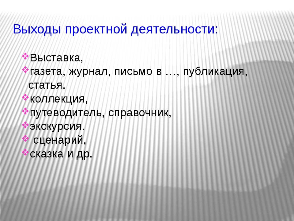 Выходы проектной деятельности: Выставка, газета, журнал, письмо в …, публикац...