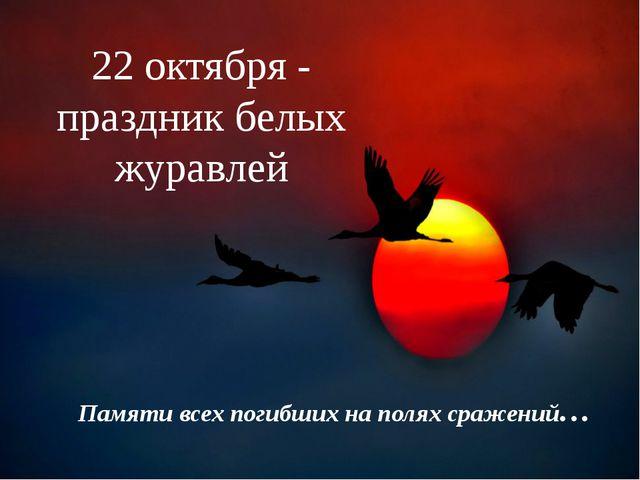 22 октября - праздник белых журавлей Памяти всех погибших на полях сражений…