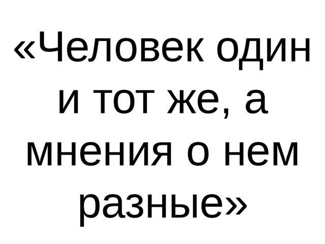«Человек один и тот же, а мнения о нем разные»